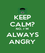 KEEP CALM? NO, I`M ALWAYS ANGRY - Personalised Poster A4 size