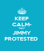"""KEEP CALM- """"NO!"""" JIMMY PROTESTED  - Personalised Poster A4 size"""