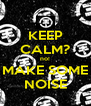 KEEP CALM? no! MAKE SOME NOISE - Personalised Poster A4 size