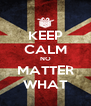 KEEP CALM NO MATTER WHAT - Personalised Poster A4 size