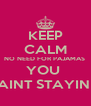 KEEP CALM NO NEED FOR PAJAMAS  YOU  AINT STAYIN  - Personalised Poster A4 size