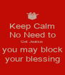 Keep Calm No Need to Get Jealous  you may block your blessing - Personalised Poster A4 size