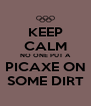 KEEP CALM NO ONE PUT A PICAXE ON SOME DIRT - Personalised Poster A4 size