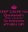 KEEP CALM? No! Quishanah's Birthday is almost here So everyone #TURN UP! - Personalised Poster A4 size