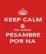 KEEP CALM & NO TOMES PESAMBRE POR NA - Personalised Poster A4 size