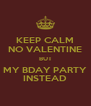 KEEP CALM NO VALENTINE BUT MY BDAY PARTY INSTEAD - Personalised Poster A4 size