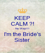 KEEP CALM ?! No Way!!!! I'm the Bride's Sister - Personalised Poster A4 size
