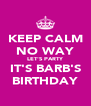KEEP CALM NO WAY LET'S PARTY IT'S BARB'S BIRTHDAY - Personalised Poster A4 size