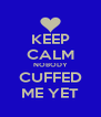 KEEP CALM NOBODY CUFFED ME YET - Personalised Poster A4 size