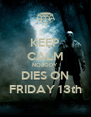 KEEP CALM NOBODY DIES ON FRIDAY 13th - Personalised Poster A4 size
