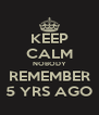 KEEP CALM NOBODY REMEMBER 5 YRS AGO - Personalised Poster A4 size