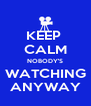 KEEP  CALM NOBODY'S WATCHING ANYWAY - Personalised Poster A4 size
