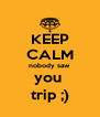 KEEP CALM nobody saw you  trip ;) - Personalised Poster A4 size