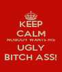 KEEP CALM NOBODY WANTS HIS UGLY BITCH ASS! - Personalised Poster A4 size