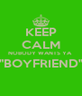 "KEEP CALM NOBODY WANTS YA  ""BOYFRIEND""  - Personalised Poster A4 size"