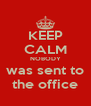 KEEP CALM NOBODY was sent to the office - Personalised Poster A4 size