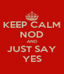 KEEP CALM NOD AND JUST SAY YES - Personalised Poster A4 size