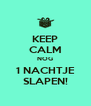 KEEP CALM NOG 1 NACHTJE SLAPEN! - Personalised Poster A4 size