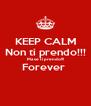 KEEP CALM Non ti prendo!!! Ma se ti prendo!!! Forever   - Personalised Poster A4 size