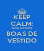KEEP CALM: NÓS SOMOS BOAS DE VESTIDO - Personalised Poster A4 size