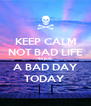KEEP CALM NOT BAD LIFE its just  A BAD DAY TODAY  - Personalised Poster A4 size