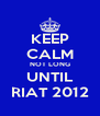 KEEP CALM NOT LONG UNTIL RIAT 2012 - Personalised Poster A4 size