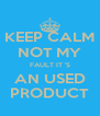 KEEP CALM NOT MY FAULT IT 'S AN USED PRODUCT - Personalised Poster A4 size