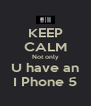 KEEP CALM Not only U have an I Phone 5 - Personalised Poster A4 size