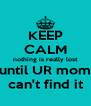 KEEP CALM nothing is really lost until UR mom can't find it - Personalised Poster A4 size