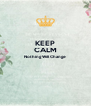KEEP CALM Nothing Will Change   - Personalised Poster A4 size