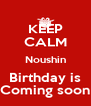KEEP CALM Noushin Birthday is Coming soon - Personalised Poster A4 size