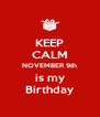 KEEP CALM NOVEMBER 9th is my Birthday - Personalised Poster A4 size