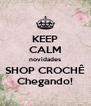 KEEP CALM novidades SHOP CROCHÊ Chegando! - Personalised Poster A4 size