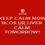 KEEP CALM NOW BCOS UR LIVER  CANT BE CALM  TOMORROW! - Personalised Poster A4 size
