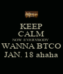 KEEP CALM NOW EVERYBODY WANNA BTCO JAN. 18 ahaha - Personalised Poster A4 size