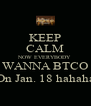 KEEP CALM NOW EVERYBODY WANNA BTCO On Jan. 18 hahaha - Personalised Poster A4 size