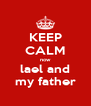 KEEP CALM now  lael and  my father - Personalised Poster A4 size