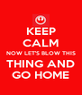 KEEP CALM NOW LET'S BLOW THIS THING AND GO HOME - Personalised Poster A4 size