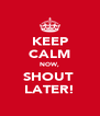 KEEP CALM NOW, SHOUT  LATER! - Personalised Poster A4 size