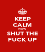 KEEP CALM NOW SHUT THE FUCK UP - Personalised Poster A4 size
