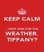KEEP CALM  ...NOW TIME FOR THE WEATHER. TIFFANY? - Personalised Poster A4 size