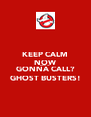 KEEP CALM NOW WHO YA GONNA CALL? GHOST BUSTERS! - Personalised Poster A4 size