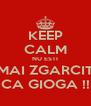KEEP CALM NU ESTI MAI ZGARCIT CA GIOGA !! - Personalised Poster A4 size