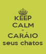 KEEP CALM o CARÁIO seus chatos - Personalised Poster A4 size