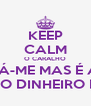 KEEP CALM O CARALHO DÁ-ME MAS É A  MERDA DO DINHEIRO DO BAILE - Personalised Poster A4 size