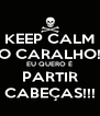 KEEP CALM O CARALHO! EU QUERO É PARTIR CABEÇAS!!! - Personalised Poster A4 size