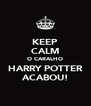 KEEP CALM O CARALHO HARRY POTTER ACABOU! - Personalised Poster A4 size