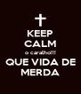 KEEP CALM o caralho!!! QUE VIDA DE MERDA - Personalised Poster A4 size