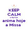 KEEP CALM o Kyrios anima hoje a Missa  - Personalised Poster A4 size