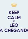 KEEP CALM O LEO TÁ CHEGANDO - Personalised Poster A4 size